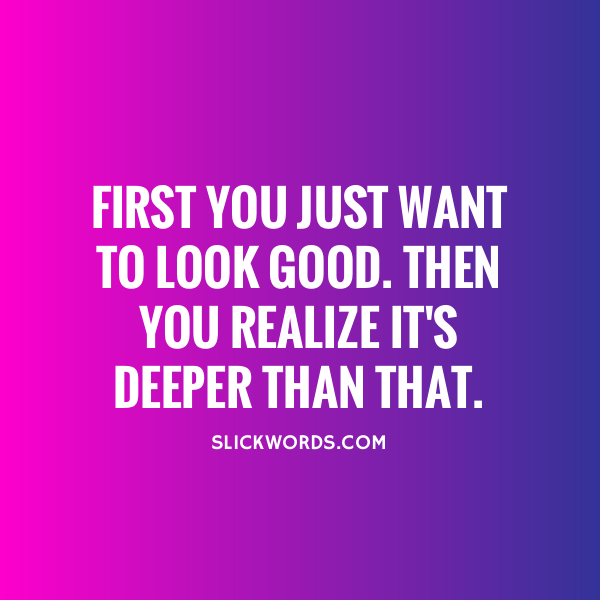 first-you-just-want-to-look-good-then-you-realize-its-deeper-than-that-33539-alt-13
